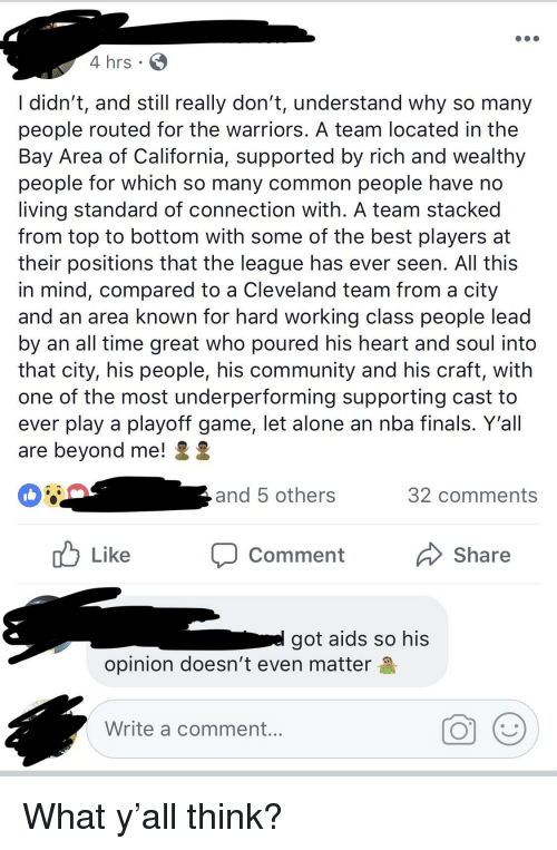 Being Alone, Blackpeopletwitter, and Community: 4 hrs  l didn't, and still really don't, understand why so many  people routed for the warriors. A team located in the  Bay Area of California, supported by rich and wealthy  people for which so many common people have no  living standard of connection with. A team stacked  from top to bottom with some of the best players at  their positions that the league has ever seen. All this  in mind, compared to a Cleveland team from a city  and an area known for hard working class people lead  by an all time great who poured his heart and soul into  that city, his people, his community and his craft, with  one of the most underperforming supporting cast to  ever play a playoff game, let alone an nba finals. Y'all  are beyond me! S 2  and 5 others  32 comments  ub Like Comment  Share  got aids so his  opinion doesn't even matter  Write a comment.