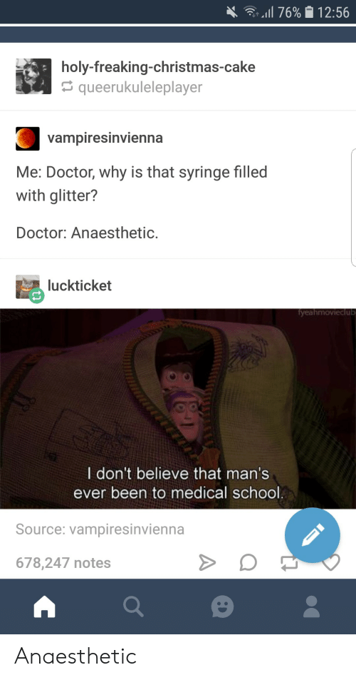 Christmas, Doctor, and School: 4. -Il 76% 12:56  holy-freaking-christmas-cake  queerukuleleplayer  Vampiresinvienha  Me: Doctor, why is that syringe filled  with glitter?  Doctor: Anaesthetic.  luckticket  yeahmovieclub  I don't believe that man's  ever been to medical school  Source: vampiresinvienna  678,247 notes Anaesthetic