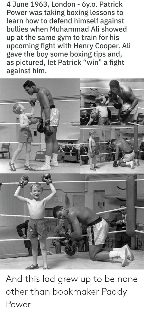 "Ali, Boxing, and Gym: 4 June 1963, London - 6y.o. Patrick  Power was taking boxing lessons to  learn how to defend himself against  bullies when Muhammad Ali showed  up at the same gym to train for his  upcoming fight with Henry Cooper. Ali  gave the boy some boxing tips and,  as pictured, let Patrick ""win"" a fight  against him. And this lad grew up to be none other than bookmaker Paddy Power"