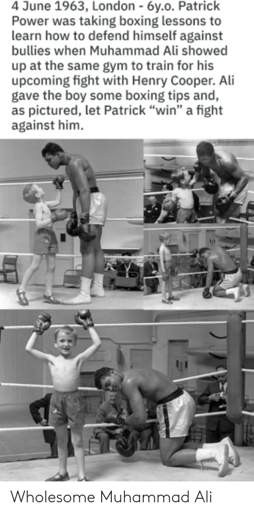 "Ali, Boxing, and Gym: 4 June 1963, London - 6y.o. Patrick  Power was taking boxing lessons to  learn how to defend himself against  bullies when Muhammad Ali showed  up at the same gym to train for his  upcoming fight with Henry Cooper. Ali  gave the boy some boxing tips and,  as pictured, let Patrick ""win"" a fight  against him Wholesome Muhammad Ali"