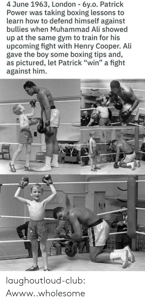 "Ali, Boxing, and Club: 4 June 1963, London 6y.o. Patrick  Power was taking boxing lessons to  learn how to defend himself against  bullies when Muhammad Ali showed  up at the same gym to train for his  upcoming fight with Henry Cooper. Ali  gave the boy some boxing tips and,  as pictured, let Patrick ""win"" a fight  against him laughoutloud-club:  Awww..wholesome"
