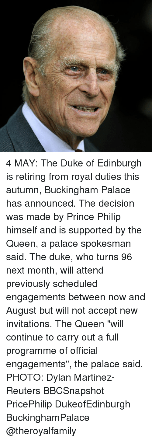 """Memes, Prince, and Queen: 4 MAY: The Duke of Edinburgh is retiring from royal duties this autumn, Buckingham Palace has announced. The decision was made by Prince Philip himself and is supported by the Queen, a palace spokesman said. The duke, who turns 96 next month, will attend previously scheduled engagements between now and August but will not accept new invitations. The Queen """"will continue to carry out a full programme of official engagements"""", the palace said. PHOTO: Dylan Martinez-Reuters BBCSnapshot PricePhilip DukeofEdinburgh BuckinghamPalace @theroyalfamily"""