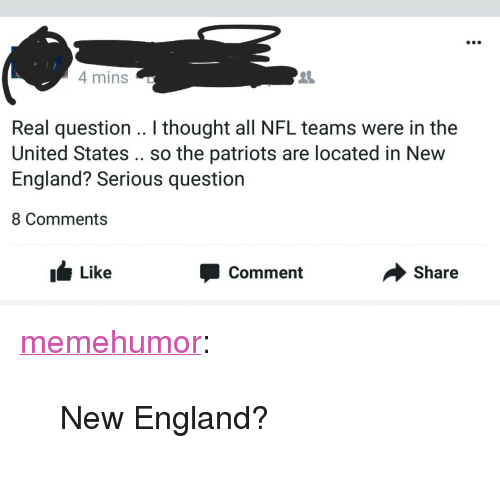 "England, Nfl, and Patriotic: 4 mins  2  Real question .. I thought all NFL teams were in the  United States .. so the patriots are located in New  England? Serious question  8 Comments  I Like  Comment  Share <p><a href=""http://memehumor.tumblr.com/post/156878048158/new-england"" class=""tumblr_blog"">memehumor</a>:</p>  <blockquote><p>New England?</p></blockquote>"