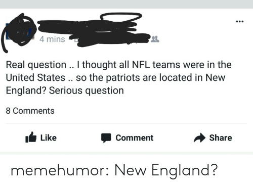 England, Nfl, and Patriotic: 4 mins  2  Real question .. I thought all NFL teams were in the  United States .. so the patriots are located in New  England? Serious question  8 Comments  I Like  Comment  Share memehumor:  New England?
