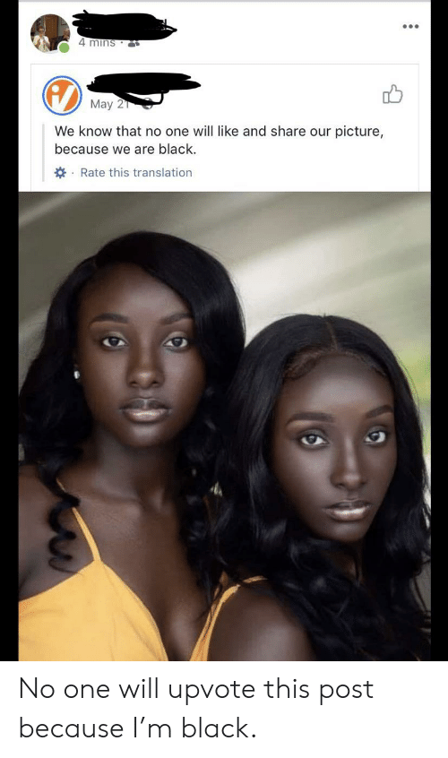 Black, Translation, and One: 4 mins  May 2  We know that no one will like and share our picture,  because we are black.  Rate this translation No one will upvote this post because I'm black.