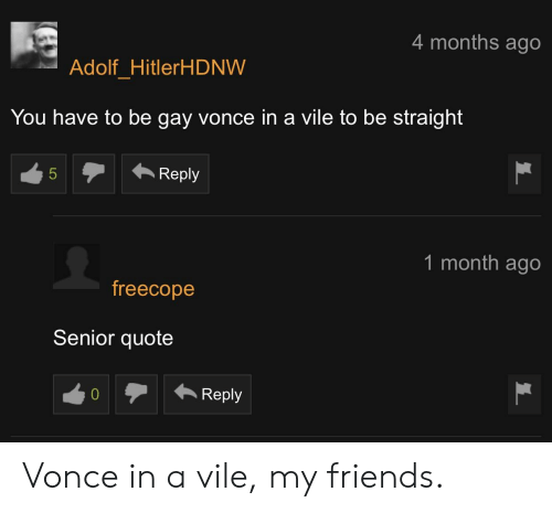 Friends, Quote, and Gay: 4 months ago  Adolf HitlerHDNW  You have to be gay vonce in a vile to be straight  5  Reply  1 month ago  freecope  Senior quote  Reply Vonce in a vile, my friends.