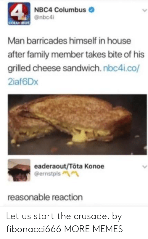 Dank, Family, and Memes: 4  NBC4 Columbus  @nbc4i  COLU NBUS  Man barricades himself in house  after family member takes bite of his  grilled cheese sandwich.nbc4i.co/  2iaf6Dx  eaderaout/Tota Konoe  @ernstpls  reasonable reaction Let us start the crusade. by fibonacci666 MORE MEMES