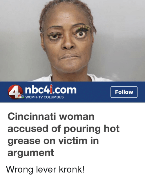 Funny, Kronk, and Grease: 4 nbc4i.com Follow  WCMH-TV COLUMBUS  Cincinnati woman  accused of pouring hot  grease on victim in  argument