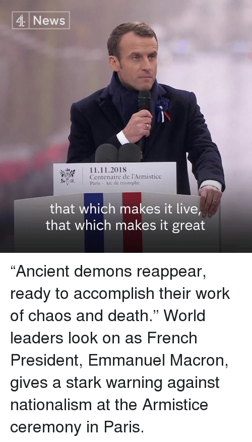 """Memes, News, and Work: 4 News  11.11.2018  Centenaire de l'Armistice  Paris- Arc de triomphe  that which makes it live  that which makes it great """"Ancient demons reappear, ready to accomplish their work of chaos and death.""""  World leaders look on as French President, Emmanuel Macron, gives a stark warning against nationalism at the Armistice ceremony in Paris."""