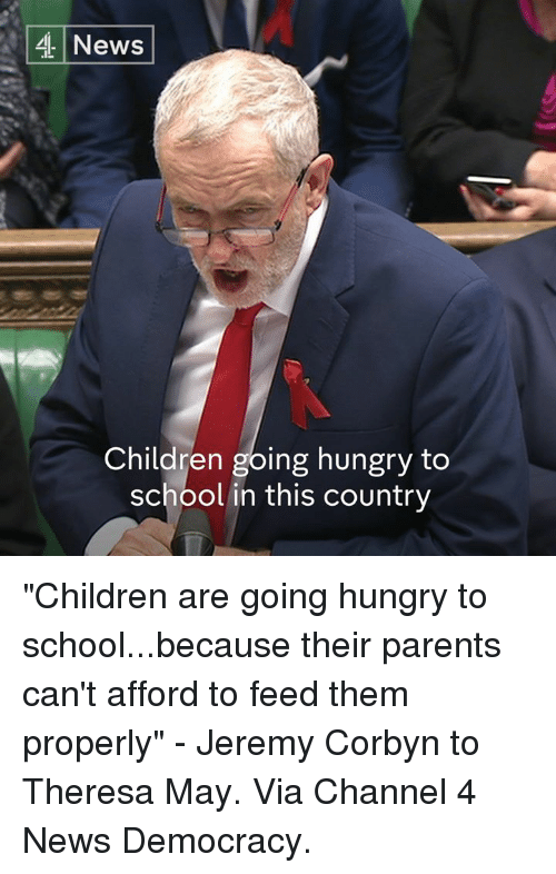 """Hungry, Memes, and Democracy: 4 News  Children going hungry to  school in this country """"Children are going hungry to school...because their parents can't afford to feed them properly"""" - Jeremy Corbyn to Theresa May.  Via Channel 4 News Democracy."""