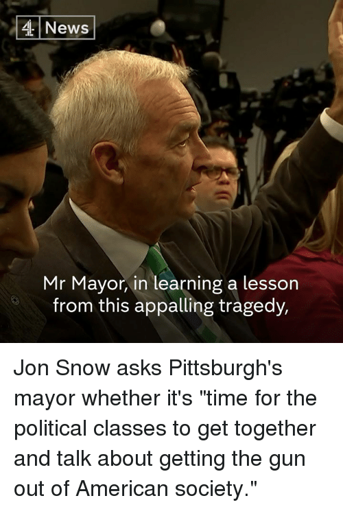 "Memes, News, and Jon Snow: 4 News  Mr Mayor, in learning a lesson  from this appalling tragedy, Jon Snow asks Pittsburgh's mayor whether it's ""time for the political classes to get together and talk about getting the gun out of American society."""