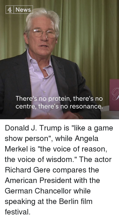 "Memes, Angela Merkel, and 🤖: 4 News  There's no protein, there's no  centre, there's no resonance Donald J. Trump is ""like a game show person"", while Angela Merkel is ""the voice of reason, the voice of wisdom.""   The actor Richard Gere compares the American President with the German Chancellor while speaking at the Berlin film festival."