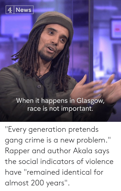 """Bailey Jay, Crime, and Memes: 4 News  When it happens in Glasgow,  race is not important. """"Every generation pretends gang crime is a new problem.""""  Rapper and author Akala says the social indicators of violence have """"remained identical for almost 200 years""""."""