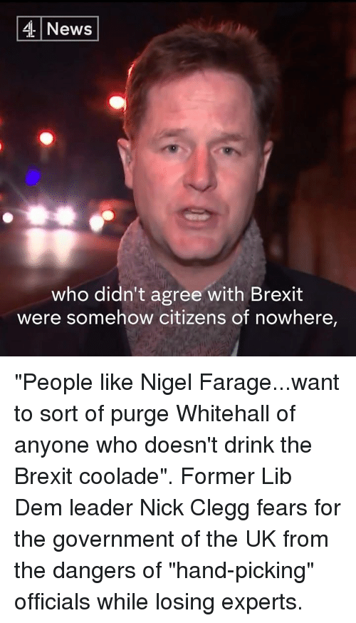 "Memes, Nick, and Nigel Farage: 4 News  who didn't agree with Brexit  were somehow citizens of nowhere, ""People like Nigel Farage...want to sort of purge Whitehall of anyone who doesn't drink the Brexit coolade"".  Former Lib Dem leader Nick Clegg fears for the government of the UK from the dangers of ""hand-picking"" officials while losing experts."
