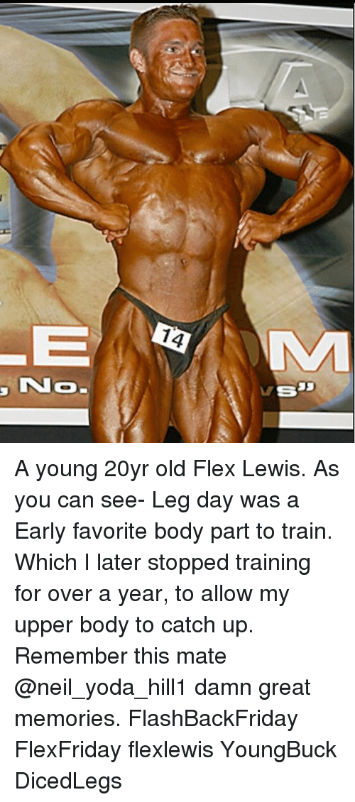Flexing, Memes, and Yoda: 4  NO.  MS A young 20yr old Flex Lewis. As you can see- Leg day was a Early favorite body part to train. Which I later stopped training for over a year, to allow my upper body to catch up. Remember this mate @neil_yoda_hill1 damn great memories. FlashBackFriday FlexFriday flexlewis YoungBuck DicedLegs