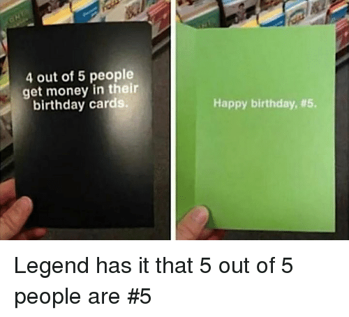 Birthday, Dank, and Get Money: 4 out of 5 people  get money in their  birthday cards.  Happy birthday, Legend has it that 5 out of 5 people are #5