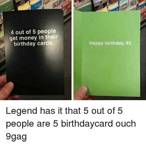 9gag, Birthday, and Get Money: 4 out of 5 people  get money in their  birthday cards.  Happy birthday, Legend has it that 5 out of 5 people are 5⠀ birthdaycard ouch 9gag