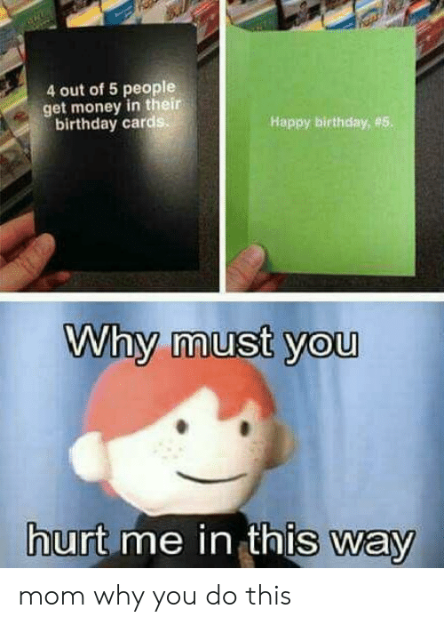 Birthday, Get Money, and Money: 4 out of 5 people  get money in their  birthday card  Happy birthday, #5  Why must you  urt me in thIs way mom why you do this