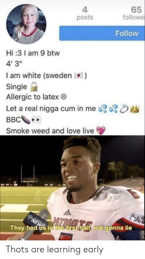 """Cum, Love, and Weed: 4  posts  65  followe  Follow  Hi:31am 9 btw  4' 3""""  I am white (sweden )  Single  Allergic to latex ®  Let a real nigga cum in me  dis  Smoke weed and love live  They had us in the first half, not gonna lie Thots are learning early"""