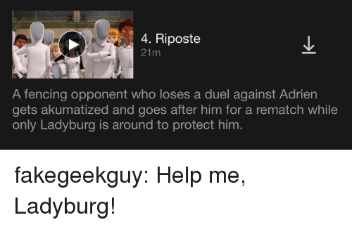 Target, Tumblr, and Blog: 4. Riposte  21m  A fencing opponent who loses a duel against Adrien  gets akumatized and goes after him for a rematch while  only Ladyburg is around to protect him. fakegeekguy:  Help me, Ladyburg!