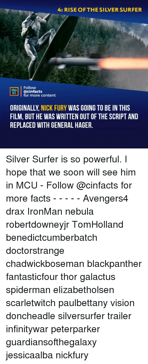 Facts, Memes, and Soon...: 4: RISE OF THE SILVER SURFER  Follow  LOİ.! | @cinfacts  for more content  ORIGINALLY, NICK FURY WAS GOING TO BE IN THIS  FILM, BUT HE WAS WRITTEN OUT OF THE SCRIPT AND  REPLACED WITH GENERAL HAGER. Silver Surfer is so powerful. I hope that we soon will see him in MCU - Follow @cinfacts for more facts - - - - - Avengers4 drax IronMan nebula robertdowneyjr TomHolland benedictcumberbatch doctorstrange chadwickboseman blackpanther fantasticfour thor galactus spiderman elizabetholsen scarletwitch paulbettany vision doncheadle silversurfer trailer infinitywar peterparker guardiansofthegalaxy jessicaalba nickfury