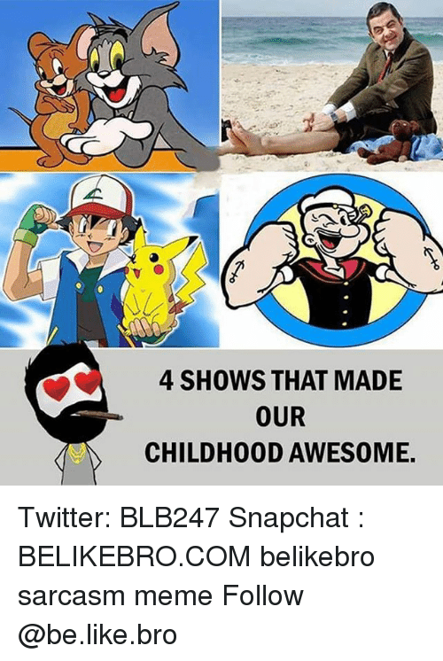 Be Like, Meme, and Memes: 4 SHOWS THAT MADE  OUR  CHILDH00D AWESOME Twitter: BLB247 Snapchat : BELIKEBRO.COM belikebro sarcasm meme Follow @be.like.bro