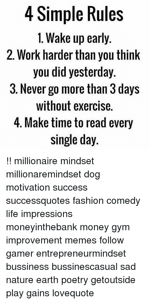 Fashion, Gym, and Life: 4 Simple Rules  1. Wake up early  2. Work harder than you think  you did yesterday  3. Never go more than 3 days  without exercise.  4. Make time to read every  single day !! millionaire mindset millionaremindset dog motivation success successquotes fashion comedy life impressions moneyinthebank money gym improvement memes follow gamer entrepreneurmindset bussiness bussinescasual sad nature earth poetry getoutside play gains lovequote
