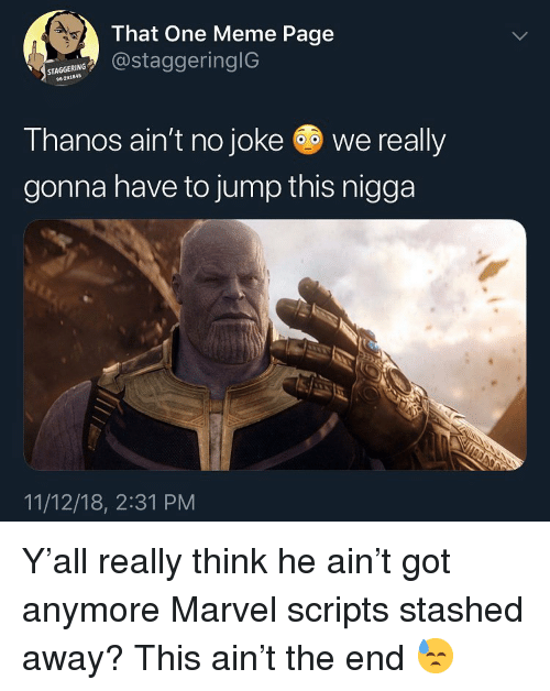 Meme, Marvel, and Thanos: 4.  That One Meme Page  NstaggeringlG  STAGGERING  96-291845  Thanos ain't no joke we really  gonna have to jump this nigga  11/12/18, 2:31 PM Y'all really think he ain't got anymore Marvel scripts stashed away? This ain't the end 😓