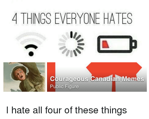 Meme, Memes, and Canadian: 4 THINGS EVERYONE HATES  courageous Canadian Memes  Public Figure I hate all four of these things