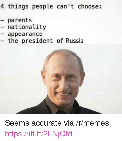 "Memes, Parents, and Russia: 4 things people can't choose:  parents  - nationality  appearance  the president of Russia <p>Seems accurate via /r/memes <a href=""https://ift.tt/2LNjQfd"">https://ift.tt/2LNjQfd</a></p>"