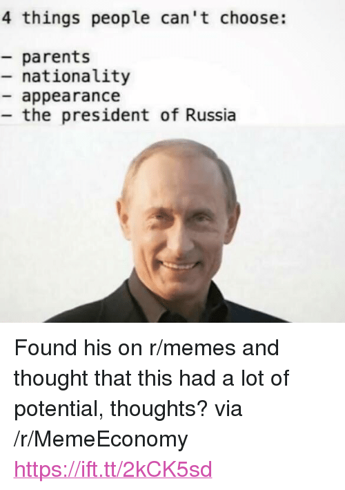 "Memes, Parents, and Russia: 4 things people can't choose:  parents  - nationality  appearance  the president of Russia <p>Found his on r/memes and thought that this had a lot of potential, thoughts? via /r/MemeEconomy <a href=""https://ift.tt/2kCK5sd"">https://ift.tt/2kCK5sd</a></p>"