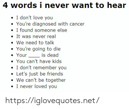 Friends, Love, and Cancer: 4 words i never want to hear  I don't love you  You're diagnosed with cancer  I found someone else  It was never real  We need to talk  You're going to die  Your  is dead  You can't have kids  I don't remember you  Let's just be friends  We can't be together  I never loved you https://iglovequotes.net/