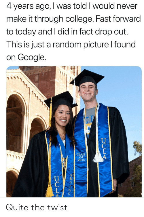 College, Google, and Quite: 4 years ago, I was told I would never  make it through college. Fast forward  to today and I did in fact drop out.  This is just a random picture l found  on Google.  CLASS  OF  2018 Quite the twist