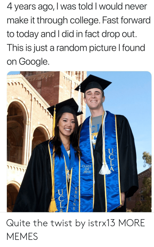College, Dank, and Google: 4 years ago, I was told I would never  make it through college. Fast forward  to today and I did in fact drop out.  This is just a random picture l found  on Google.  CLASS  OF  2018 Quite the twist by istrx13 MORE MEMES