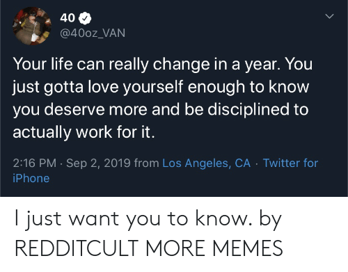 Dank, Iphone, and Life: 40  @400z_VAN  Your life can really change in a year. You  just gotta love yourself enough to know  you deserve more and be disciplined to  actually work for it.  2:16 PM Sep 2, 2019 from Los Angeles, CA Twitter for  iPhone I just want you to know. by REDDITCULT MORE MEMES