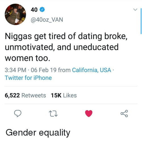 Dating, Iphone, and Twitter: 40  @40oz_VAN  Niggas get tired of dating broke,  unmotivated, and uneducated  women too  3:34 PM 06 Feb 19 from California, USA  Twitter for iPhone  6,522 Retweets 15K Likes Gender equality