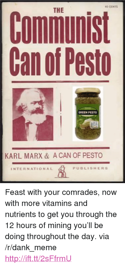 """Dank, Meme, and Http: 40 CENTS  THE  Communist  Can of Pesto  GREEN PESTO  KARL MARX & A CAN OF PESTO  INTERNATIONAL  PUBLISHERS <p>Feast with your comrades, now with more vitamins and nutrients to get you through the 12 hours of mining you'll be doing throughout the day. via /r/dank_meme <a href=""""http://ift.tt/2sFfrmU"""">http://ift.tt/2sFfrmU</a></p>"""