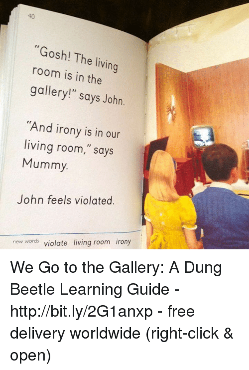 """Click, Memes, and Free: 40  """"Gosh! The living  room is in the  gallery!"""" says John.  """"And irony is in our  living room,"""" says  Mummy  John feels violated.  new words violate living room irony We Go to the Gallery: A Dung Beetle Learning Guide - http://bit.ly/2G1anxp - free delivery worldwide (right-click & open)"""