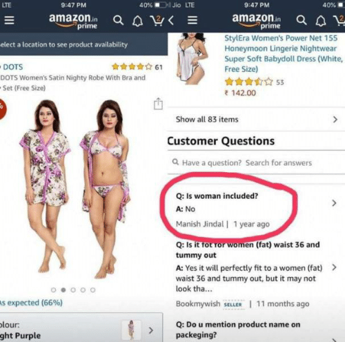 Amazon, Honeymoon, and Dress: 40% Jio LTE  LTE  9:47 PM  40%  9:47 PM  amazonin a aV  amazon in Q  prime  prime  StylEra Women's Power Net 155  Honeymoon Lingerie Nightwear  Super Soft Babydoll Dress (White,  Free Size)  elect a location to see product availability  DOTS  61  DOTS Women's Satin Nighty Robe With Bra and  53  Set (Free Size)  142.00  Show all 83 items  Customer Questions  Have a question? Search for answers  Q: Is woman included?  A: No  Manish Jindal| 1 year ago  Q: Is it tot ror women (fat) waist 36 and  tummy out  A: Yes it will perfectly fit to a women (fat)>  waist 36 and tummy out, but it may not  look tha...  Bookmywish SELLER 11 months ago  s expected (66 %)  olour:  ght Purple  Q: Do u mention product name on  packeging?  EIII