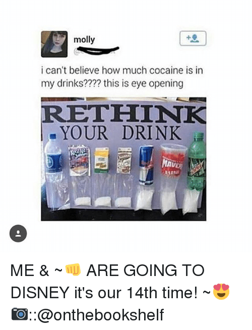 Disney, Memes, and Molly: 40  molly  i can't believe how much cocaine is in  my drinks??? this is eye opening  RETHINK  . YOUR DRINK  AVER ME & ~👊 ARE GOING TO DISNEY it's our 14th time! ~😍 📷::@onthebookshelf