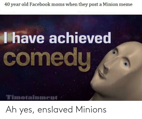 Facebook, Meme, and Moms: 40 year old Facebook moms when they post a Minion meme  I have achieved  comedy  Timotainnment Ah yes, enslaved Minions