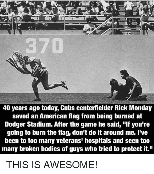 """Bodies , Memes, and The Game: 40 years ago today, Cubs centerfielder Rick Monday  saved an American flag from being burned at  Dodger Stadium. After the game he said, """"If you're  going to burn the flag, don't do it around me. I've  been to too many veterans' hospitals and seen too  many broken bodies of guys who tried to protect it."""" THIS IS AWESOME!"""