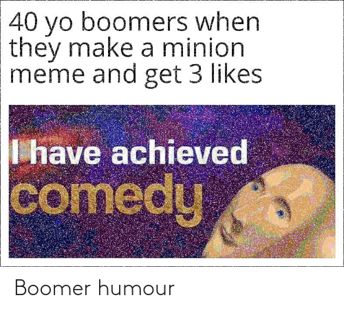 Meme, Yo, and Minion: 40 yo boomers when  they make a minion  meme and get 3 likes  I have achieved  comedy Boomer humour