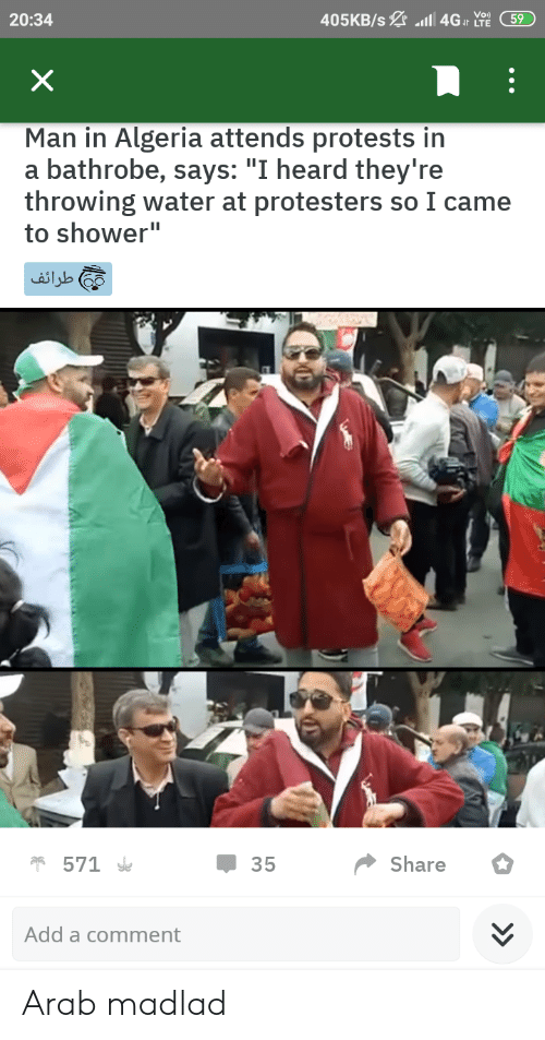 "Shower, Water, and Arab: 405KB/s a 4G LTE  20:34  59  X  Man in Algeria attends protests in  a bathrobe, says: ""I heard they're  throwing water at protesters so I came  to shower""  طراف  571  Share  35  Add a comment  > Arab madlad"