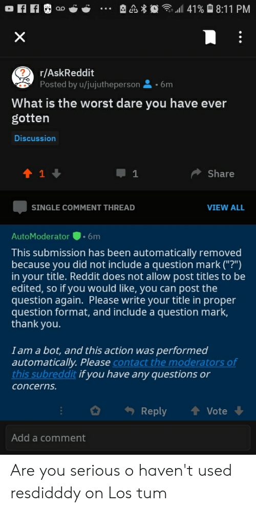 "Facepalm, Reddit, and The Worst: 41%8:11 PM  X  ?  r/AskReddit  Posted by u/jujutheperson  6m  What is the worst dare you have ever  gotten  Discussion  t 1  Share  1  SINGLE COMMENT THREAD  VIEW ALL  .6m  AutoModerator  This submission has been automatically removed  because you did not include a question mark (""?"")  in your title. Reddit does not allow post titles to be  edited, so if you would like, you can post the  question again. Please write your title in proper  question format, and include a question mark,  thank you.  I am a bot, and this action was performed  automatically. Please contact the moderators of  this subreddit if you have any questions or  concerns.  t Vote  Reply  Add a comment Are you serious o haven't used resdidddy on Los tum"