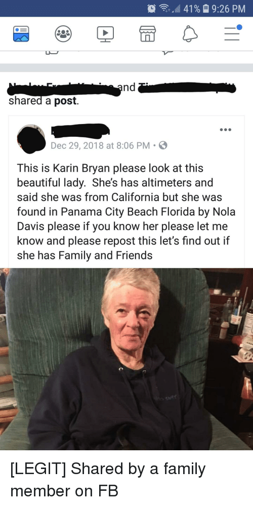 Beautiful, Family, and Friends: 41%  9:26 PM  shared a post.  Dec 29, 2018 at 8:06 PM  This is Karin Bryan please look at this  beautiful lady. She's has altimeters and  said she was from California but she was  found in Panama City Beach Florida by Nola  Davis please if you know her please let me  know and please repost this let's find out if  she has Family and Friends