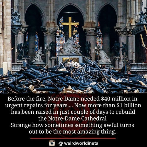 Fire, Memes, and Notre Dame: 41  Before the fire, Notre Dame needed $40 million in  urgent repairs for years... Now more than $1 billion  has been raised in just couple of days to rebuild  the Notre-Dame Cathedral  Strange how sometimes something awful turns  out to be the most amazing thing.  @ weirdworldinsta