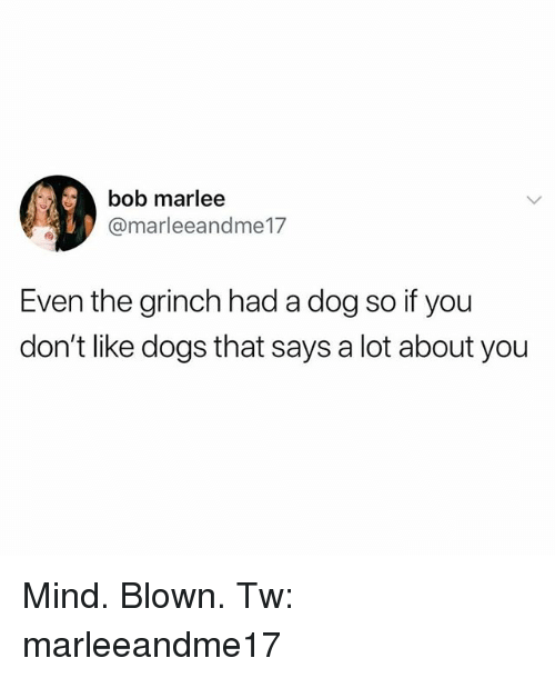 Dogs, The Grinch, and Memes: 41,  bob marlee  @marleeandme17  Even the grinch had a dog so if you  don't like dogs that says a lot about you Mind. Blown. Tw: marleeandme17