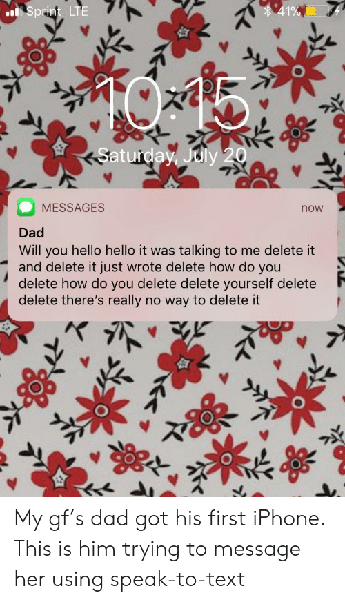 Dad, Hello, and Iphone: 41%  Sprint LTE  Saturday, July 20  MESSAGES  now  Dad  Will you hello hello it was talking to me delete it  and delete it just wrote delete how do you  delete how do you delete delete yourself delete  delete there's really no way to delete it My gf's dad got his first iPhone. This is him trying to message her using speak-to-text