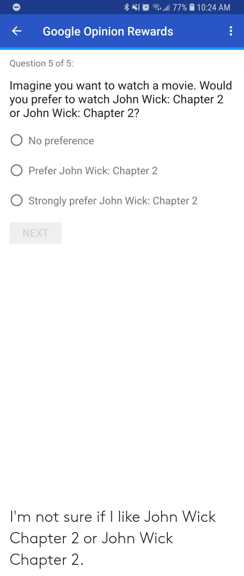 Google, John Wick, and Movie: 410  .:.. allll 77%  10:24 AM  Google Opinion Rewards  Question 5 of 5:  Imagine you want to watch a movie. Would  you prefer to watch John Wick: Chapter 2  or John Wick: Chapter 2?  O No preference  O Prefer John Wick: Chapter 2  O Strongly prefer John Wick: Chapter 2  NEXT I'm not sure if I like John Wick Chapter 2 or John Wick Chapter 2.